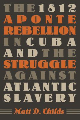 The 1812 Aponte Rebellion in Cuba And the Struggle Against Atlantic Slavery By Childs, Matt D.
