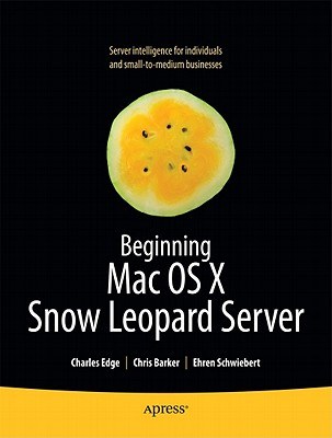 Beginning Mac OS X Snow Leopard Server By Edge, Charles S., Jr./ Barker, Chris/ Schwiebert, Ehren
